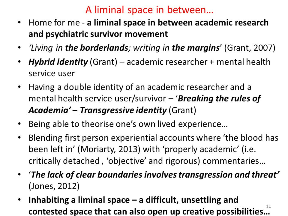 A liminal space in between… Home for me - a liminal space in between academic research and psychiatric survivor movement 'Living in the borderlands; writing in the margins' (Grant, 2007) Hybrid identity (Grant) – academic researcher + mental health service user Having a double identity of an academic researcher and a mental health service user/survivor – 'Breaking the rules of Academia' – Transgressive identity (Grant) Being able to theorise one's own lived experience… Blending first person experiential accounts where 'the blood has been left in' (Moriarty, 2013) with 'properly academic' (i.e.