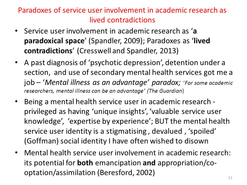 Paradoxes of service user involvement in academic research as lived contradictions Service user involvement in academic research as 'a paradoxical space' (Spandler, 2009); Paradoxes as 'lived contradictions' (Cresswell and Spandler, 2013) A past diagnosis of 'psychotic depression', detention under a section, and use of secondary mental health services got me a job – 'Mental illness as an advantage' paradox; 'For some academic researchers, mental illness can be an advantage' (The Guardian) Being a mental health service user in academic research - privileged as having 'unique insights', 'valuable service user knowledge', 'expertise by experience'; BUT the mental health service user identity is a stigmatising, devalued, 'spoiled' (Goffman) social identity I have often wished to disown Mental health service user involvement in academic research: its potential for both emancipation and appropriation/co- optation/assimilation (Beresford, 2002) 13