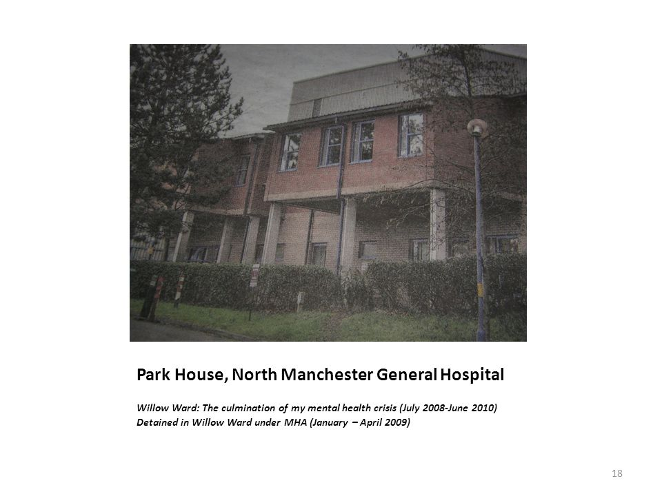 Park House, North Manchester General Hospital Willow Ward: The culmination of my mental health crisis (July 2008-June 2010) Detained in Willow Ward under MHA (January – April 2009) 18