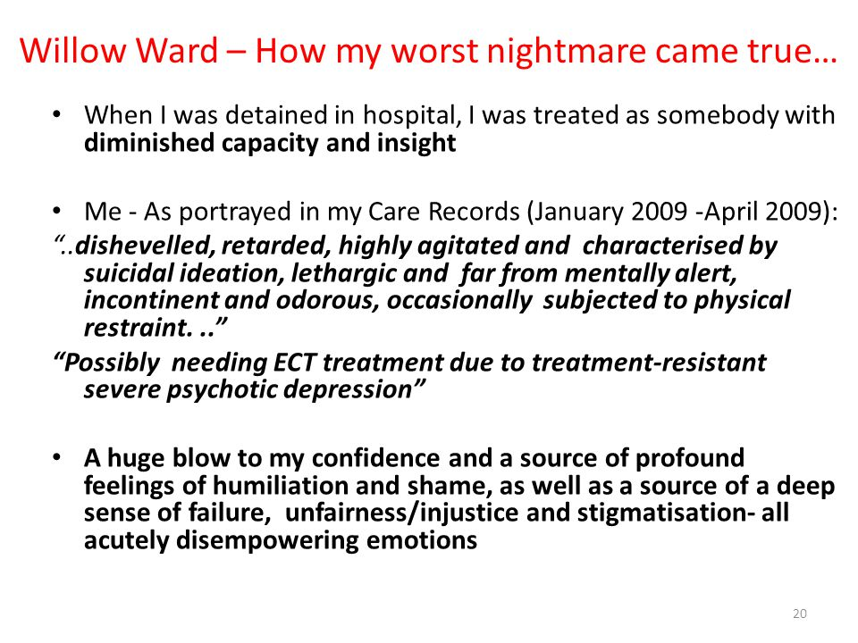 Willow Ward – How my worst nightmare came true… When I was detained in hospital, I was treated as somebody with diminished capacity and insight Me - A