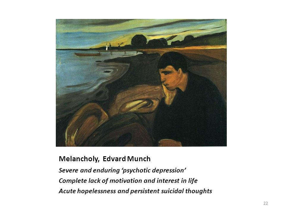Melancholy, Edvard Munch Severe and enduring 'psychotic depression' Complete lack of motivation and interest in life Acute hopelessness and persistent suicidal thoughts 22