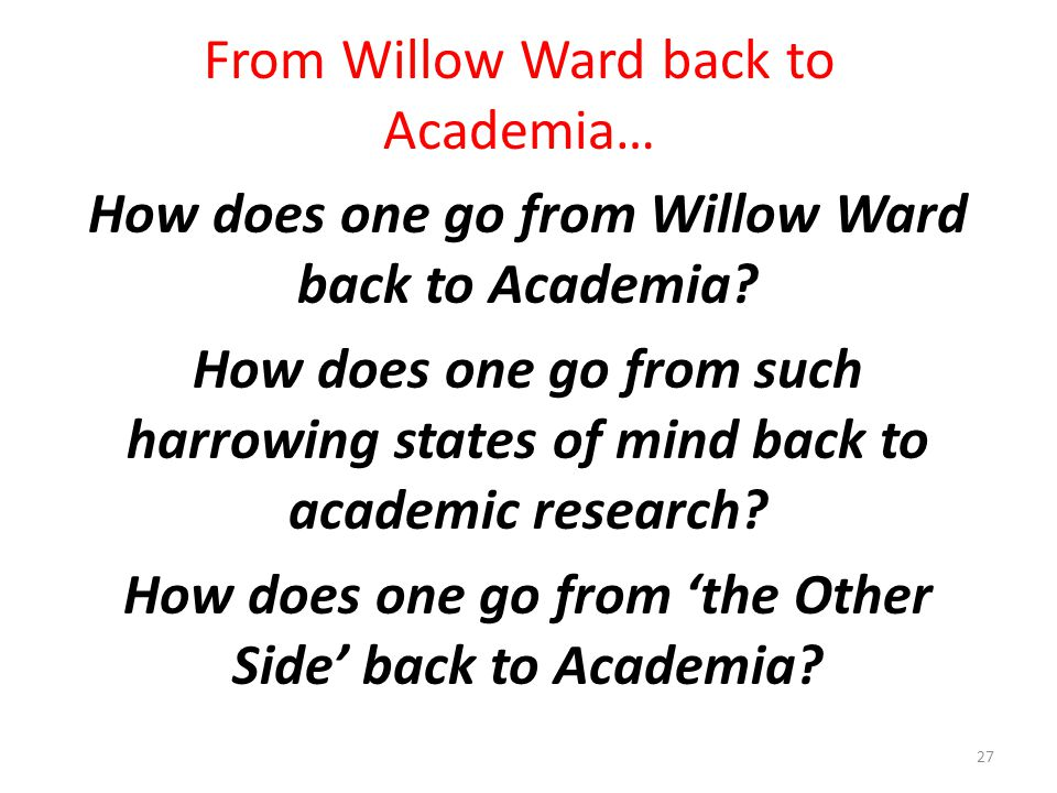 From Willow Ward back to Academia… How does one go from Willow Ward back to Academia? How does one go from such harrowing states of mind back to acade