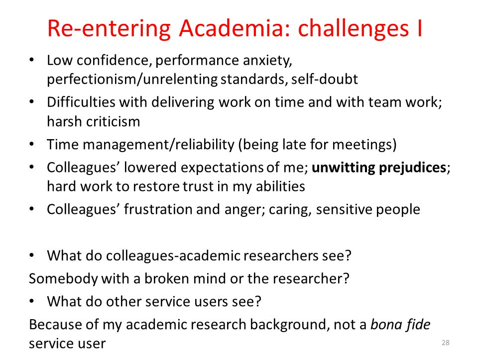 Re-entering Academia: challenges I Low confidence, performance anxiety, perfectionism/unrelenting standards, self-doubt Difficulties with delivering w