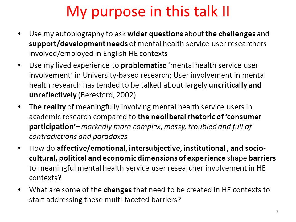 My purpose in this talk II Use my autobiography to ask wider questions about the challenges and support/development needs of mental health service user researchers involved/employed in English HE contexts Use my lived experience to problematise 'mental health service user involvement' in University-based research; User involvement in mental health research has tended to be talked about largely uncritically and unreflectively (Beresford, 2002) The reality of meaningfully involving mental health service users in academic research compared to the neoliberal rhetoric of 'consumer participation'– markedly more complex, messy, troubled and full of contradictions and paradoxes How do affective/emotional, intersubjective, institutional, and socio- cultural, political and economic dimensions of experience shape barriers to meaningful mental health service user researcher involvement in HE contexts.