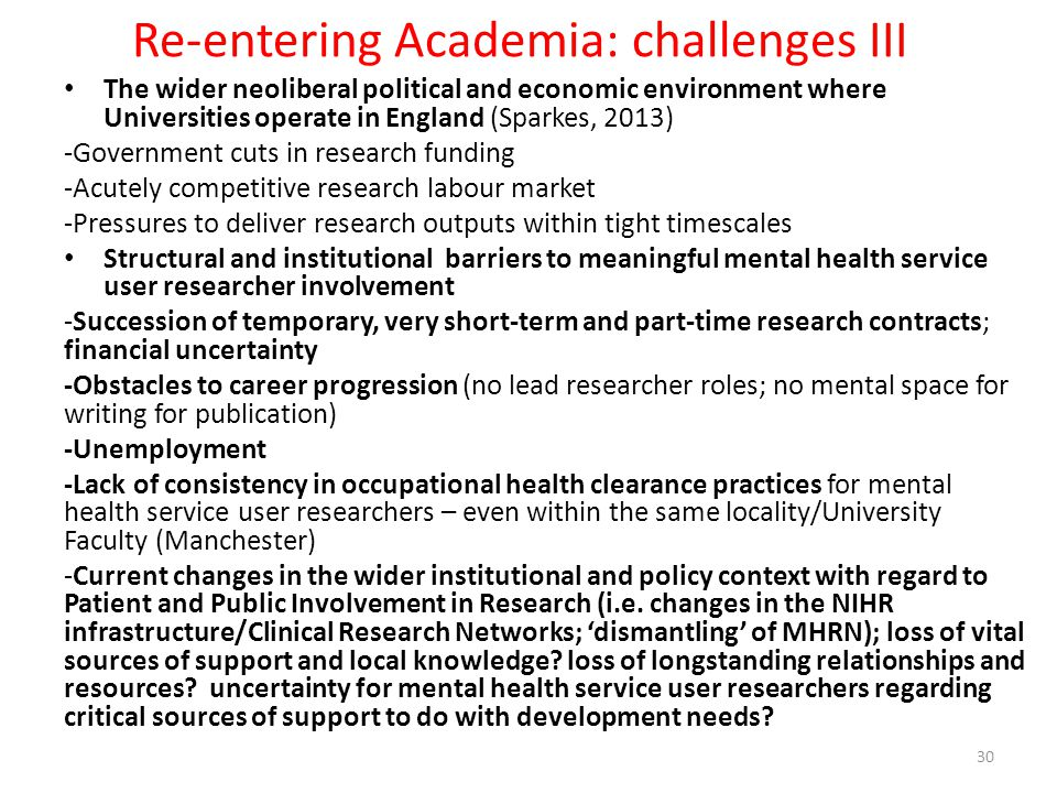 Re-entering Academia: challenges III The wider neoliberal political and economic environment where Universities operate in England (Sparkes, 2013) -Government cuts in research funding -Acutely competitive research labour market -Pressures to deliver research outputs within tight timescales Structural and institutional barriers to meaningful mental health service user researcher involvement -Succession of temporary, very short-term and part-time research contracts; financial uncertainty -Obstacles to career progression (no lead researcher roles; no mental space for writing for publication) -Unemployment -Lack of consistency in occupational health clearance practices for mental health service user researchers – even within the same locality/University Faculty (Manchester) -Current changes in the wider institutional and policy context with regard to Patient and Public Involvement in Research (i.e.