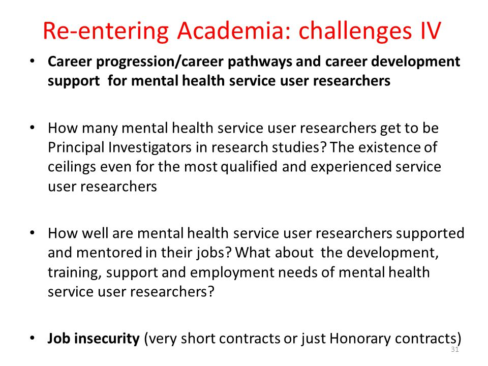 Re-entering Academia: challenges IV Career progression/career pathways and career development support for mental health service user researchers How many mental health service user researchers get to be Principal Investigators in research studies.