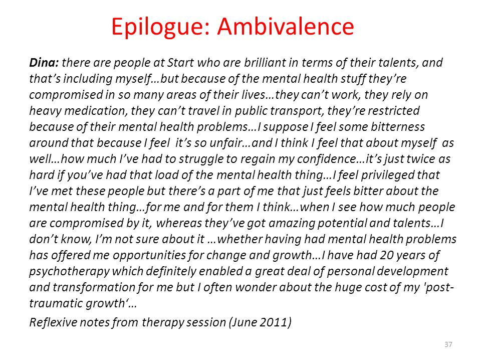 Epilogue: Ambivalence Dina: there are people at Start who are brilliant in terms of their talents, and that's including myself…but because of the mental health stuff they're compromised in so many areas of their lives…they can't work, they rely on heavy medication, they can't travel in public transport, they're restricted because of their mental health problems…I suppose I feel some bitterness around that because I feel it's so unfair…and I think I feel that about myself as well…how much I've had to struggle to regain my confidence…it's just twice as hard if you've had that load of the mental health thing…I feel privileged that I've met these people but there's a part of me that just feels bitter about the mental health thing…for me and for them I think…when I see how much people are compromised by it, whereas they've got amazing potential and talents…I don't know, I'm not sure about it …whether having had mental health problems has offered me opportunities for change and growth…I have had 20 years of psychotherapy which definitely enabled a great deal of personal development and transformation for me but I often wonder about the huge cost of my post- traumatic growth'… Reflexive notes from therapy session (June 2011) 37