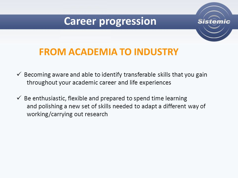 Career progression FROM ACADEMIA TO INDUSTRY Becoming aware and able to identify transferable skills that you gain throughout your academic career and life experiences Be enthusiastic, flexible and prepared to spend time learning and polishing a new set of skills needed to adapt a different way of working/carrying out research