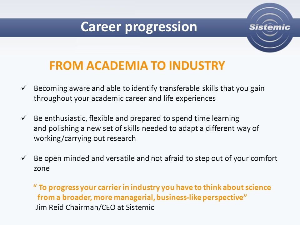 Career progression FROM ACADEMIA TO INDUSTRY Becoming aware and able to identify transferable skills that you gain throughout your academic career and life experiences Be enthusiastic, flexible and prepared to spend time learning and polishing a new set of skills needed to adapt a different way of working/carrying out research Be open minded and versatile and not afraid to step out of your comfort zone To progress your carrier in industry you have to think about science from a broader, more managerial, business-like perspective Jim Reid Chairman/CEO at Sistemic