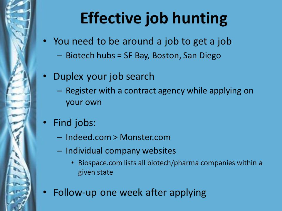 Effective job hunting You need to be around a job to get a job – Biotech hubs = SF Bay, Boston, San Diego Duplex your job search – Register with a contract agency while applying on your own Find jobs: – Indeed.com > Monster.com – Individual company websites Biospace.com lists all biotech/pharma companies within a given state Follow-up one week after applying
