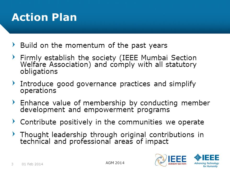 12-CRS-0106 REVISED 8 FEB 2013 Action Plan Build on the momentum of the past years Firmly establish the society (IEEE Mumbai Section Welfare Association) and comply with all statutory obligations Introduce good governance practices and simplify operations Enhance value of membership by conducting member development and empowerment programs Contribute positively in the communities we operate Thought leadership through original contributions in technical and professional areas of impact 01 Feb 2014 AGM 2014 3