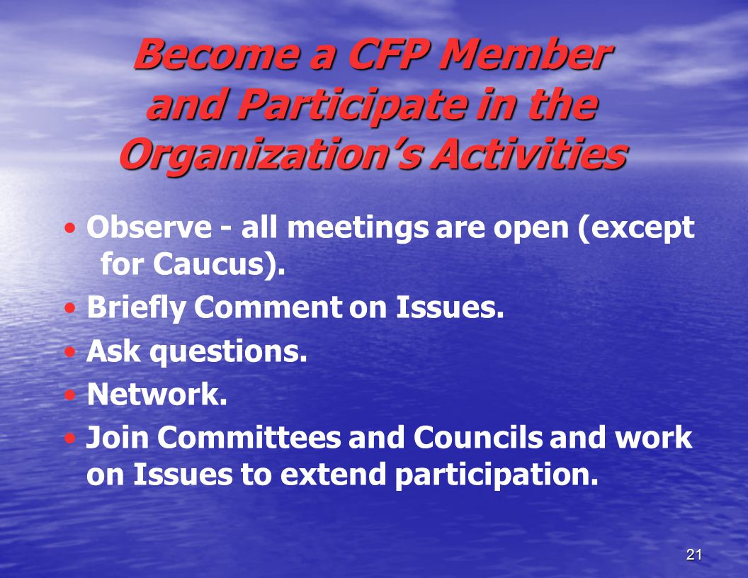 21 Become a CFP Member and Participate in the Organization's Activities Observe - all meetings are open (except for Caucus).
