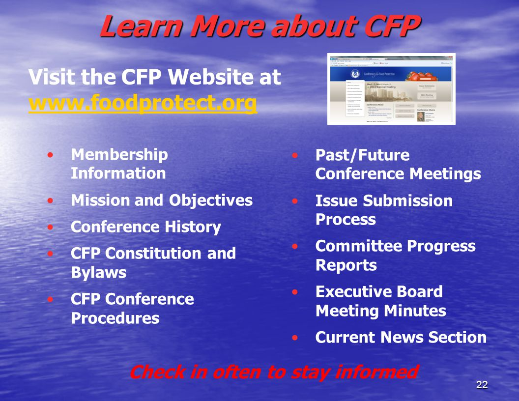 Learn More about CFP Membership Information Mission and Objectives Conference History CFP Constitution and Bylaws CFP Conference Procedures Past/Future Conference Meetings Issue Submission Process Committee Progress Reports Executive Board Meeting Minutes Current News Section 22 Visit the CFP Website at www.foodprotect.org www.foodprotect.org Check in often to stay informed