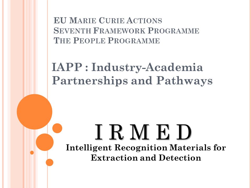 EU M ARIE C URIE A CTIONS S EVENTH F RAMEWORK P ROGRAMME T HE P EOPLE P ROGRAMME IAPP : Industry-Academia Partnerships and Pathways I R M E D Intellig