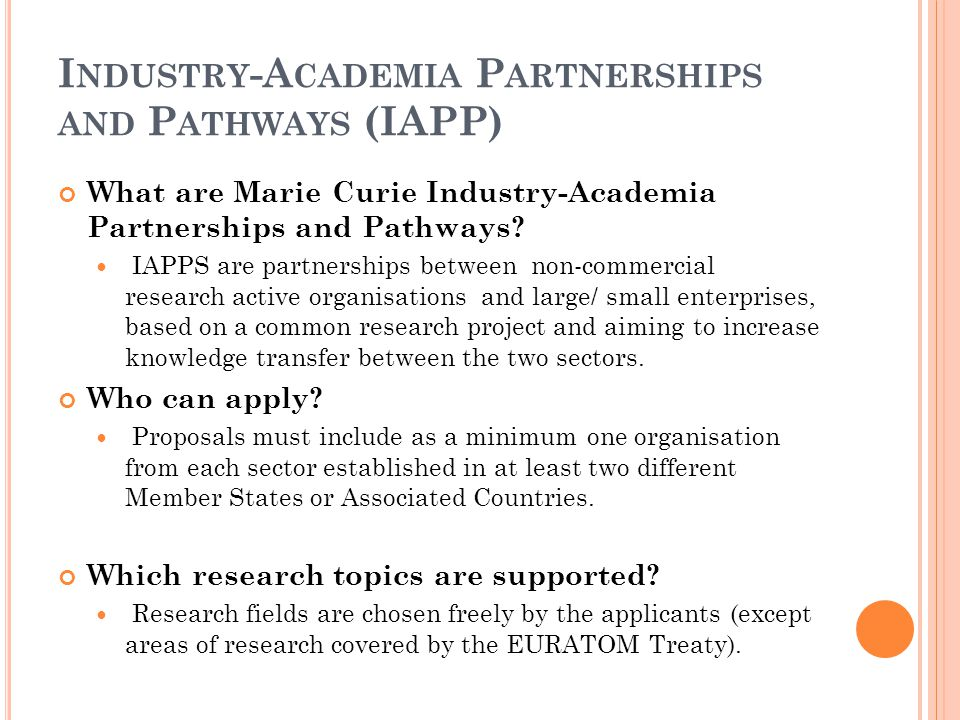 I NDUSTRY -A CADEMIA P ARTNERSHIPS AND P ATHWAYS (IAPP) What are Marie Curie Industry-Academia Partnerships and Pathways? IAPPS are partnerships betwe