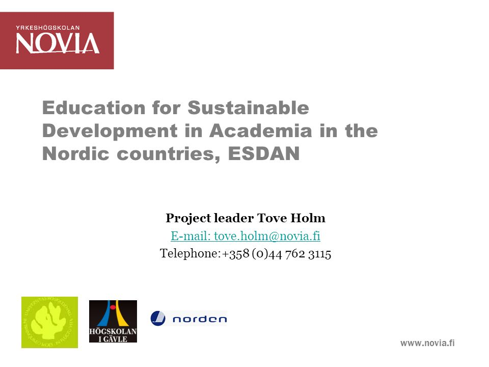 www.novia.fi ESD in higher education Sustainable development, 1987 Education fundamental for SD International and national declarations and strategies Copernicus Charter 1993: 300 Ihe:s UN Decade of Education for Sustainable Development, 2005- 2015 Graduates: Economic, environmental and social costs and benefits in decision making Cross disciplinary approaches; holistic and systematic thinking (Lindroos, 2009; Sibbel, 2008; Svanström et al., 2009; WECD, 1987; UN DESD, 2011)
