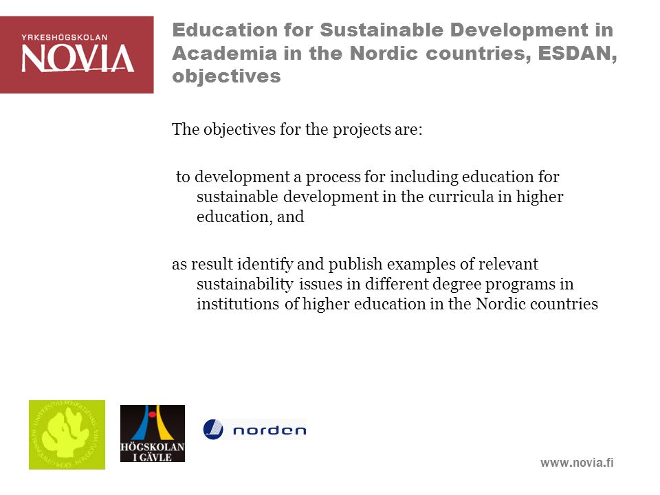 www.novia.fi Education for Sustainable Development in Academia in the Nordic countries, ESDAN, objectives The objectives for the projects are: to development a process for including education for sustainable development in the curricula in higher education, and as result identify and publish examples of relevant sustainability issues in different degree programs in institutions of higher education in the Nordic countries