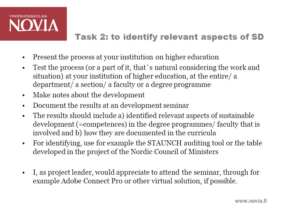www.novia.fi Task 2: to identify relevant aspects of SD Present the process at your institution on higher education Test the process (or a part of it, that´s natural considering the work and situation) at your institution of higher education, at the entire/ a department/ a section/ a faculty or a degree programme Make notes about the development Document the results at an development seminar The results should include a) identified relevant aspects of sustainable development (=competences) in the degree programmes/ faculty that is involved and b) how they are documented in the curricula For identifying, use for example the STAUNCH auditing tool or the table developed in the project of the Nordic Council of Ministers I, as project leader, would appreciate to attend the seminar, through for example Adobe Connect Pro or other virtual solution, if possible.