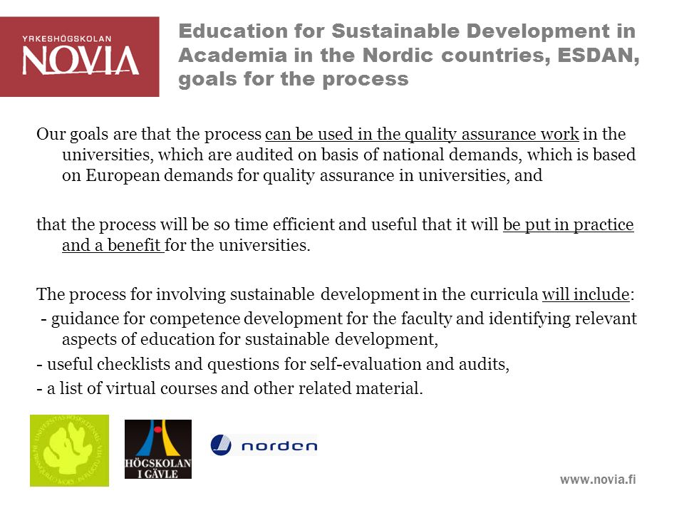 www.novia.fi Education for Sustainable Development in Academia in the Nordic countries, ESDAN, goals for the process Our goals are that the process can be used in the quality assurance work in the universities, which are audited on basis of national demands, which is based on European demands for quality assurance in universities, and that the process will be so time efficient and useful that it will be put in practice and a benefit for the universities.