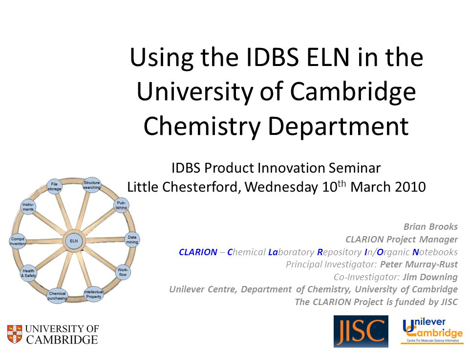 Using the IDBS ELN in the University of Cambridge Chemistry Department IDBS Product Innovation Seminar Little Chesterford, Wednesday 10 th March 2010 Brian Brooks CLARION Project Manager CLARION – Chemical Laboratory Repository In/Organic Notebooks Principal Investigator: Peter Murray-Rust Co-Investigator: Jim Downing Unilever Centre, Department of Chemistry, University of Cambridge The CLARION Project is funded by JISC
