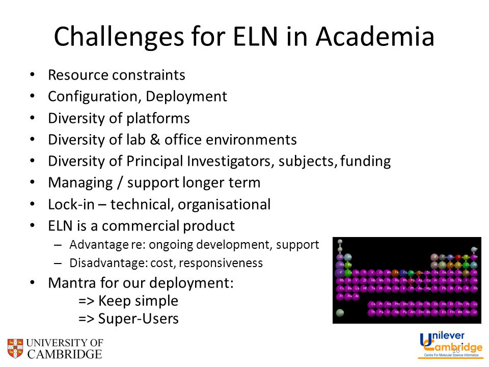 Challenges for ELN in Academia Resource constraints Configuration, Deployment Diversity of platforms Diversity of lab & office environments Diversity of Principal Investigators, subjects, funding Managing / support longer term Lock-in – technical, organisational ELN is a commercial product – Advantage re: ongoing development, support – Disadvantage: cost, responsiveness Mantra for our deployment: => Keep simple => Super-Users 16