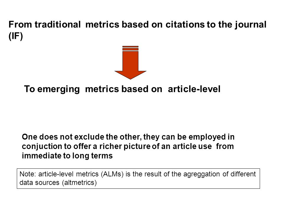 From traditional metrics based on citations to the journal (IF) Note: article-level metrics (ALMs) is the result of the agreggation of different data sources (altmetrics) One does not exclude the other, they can be employed in conjuction to offer a richer picture of an article use from immediate to long terms To emerging metrics based on article-level