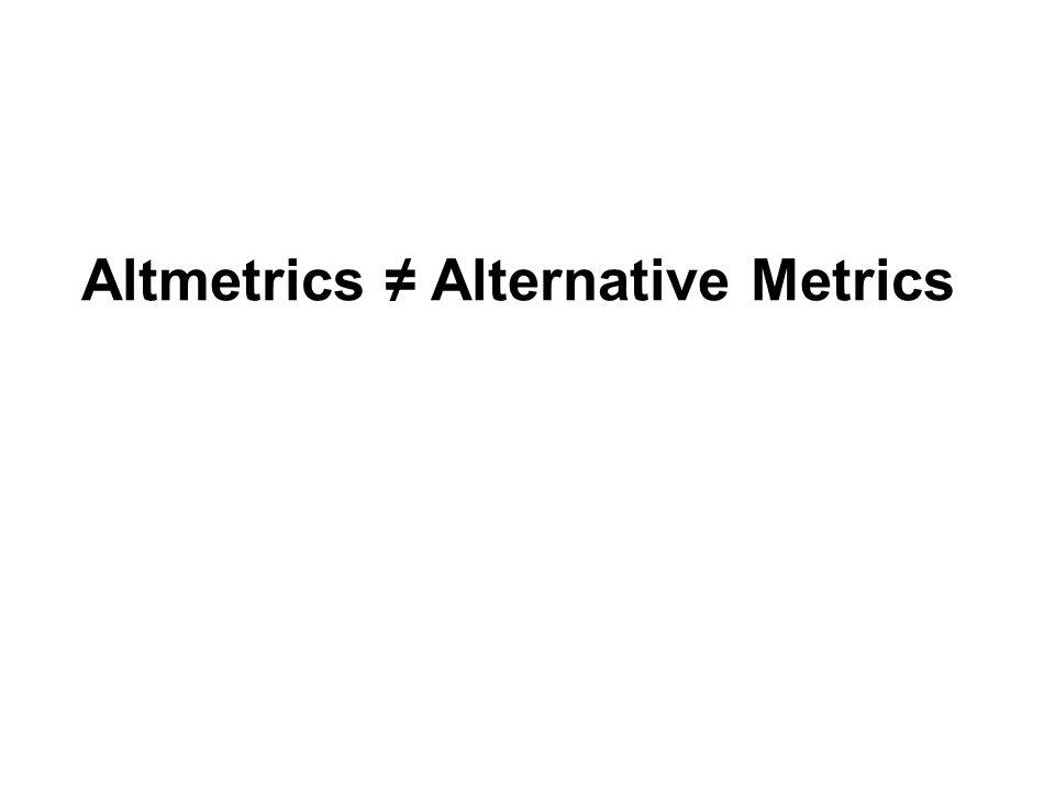 Altmetrics ≠ Alternative Metrics