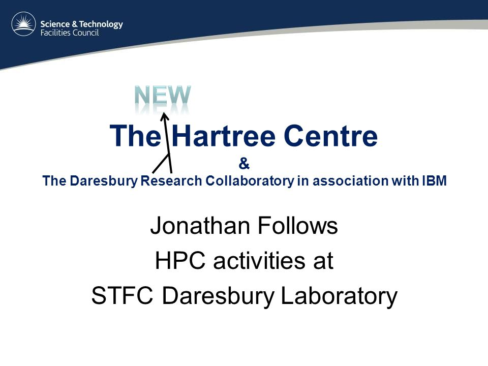 The Hartree Centre & The Daresbury Research Collaboratory in association with IBM Jonathan Follows HPC activities at STFC Daresbury Laboratory