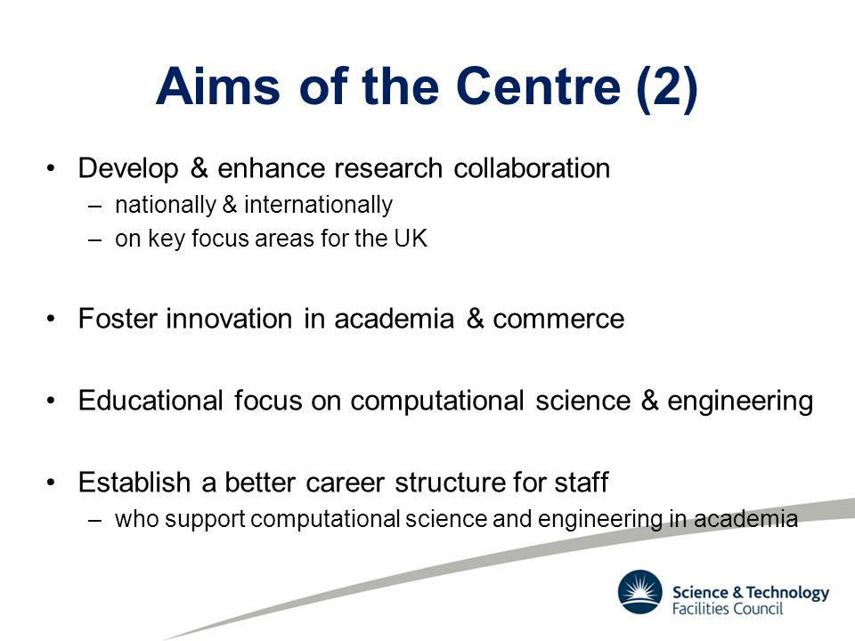 Aims of the Centre (2) Develop & enhance research collaboration –nationally & internationally –on key focus areas for the UK Foster innovation in academia & commerce Educational focus on computational science & engineering Establish a better career structure for staff –who support computational science and engineering in academia