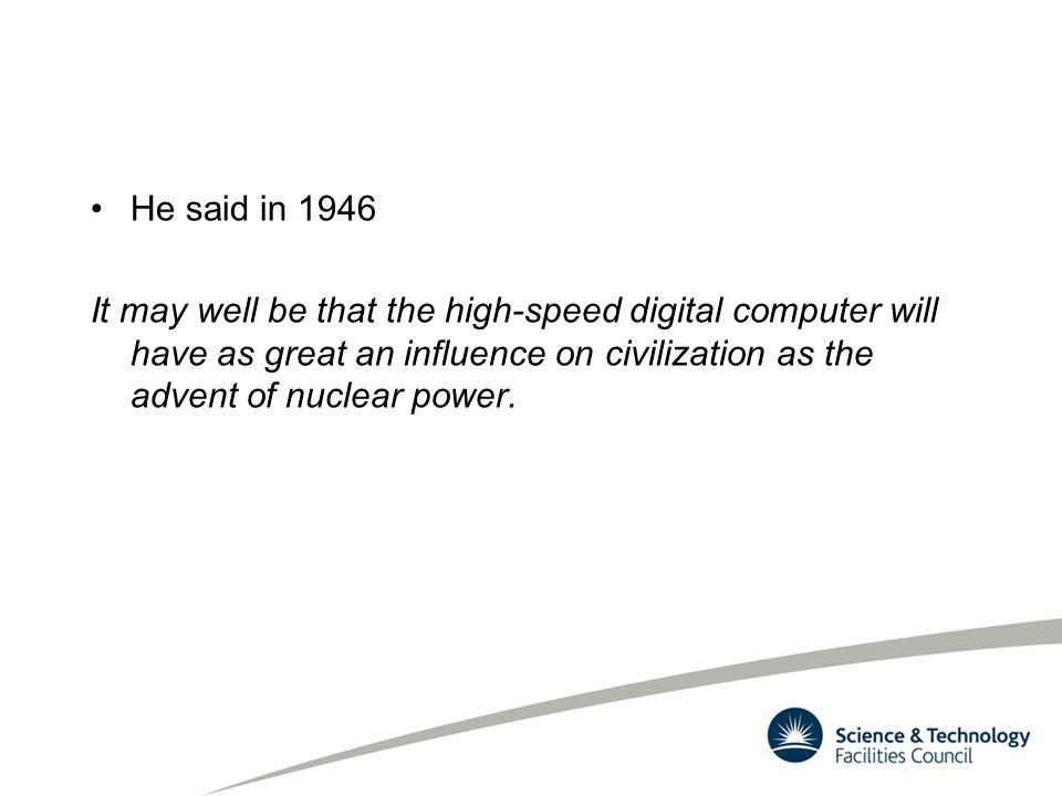 He said in 1946 It may well be that the high-speed digital computer will have as great an influence on civilization as the advent of nuclear power.