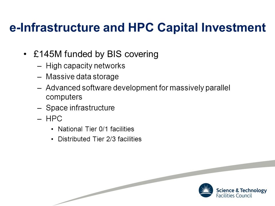 e-Infrastructure and HPC Capital Investment £145M funded by BIS covering –High capacity networks –Massive data storage –Advanced software development for massively parallel computers –Space infrastructure –HPC National Tier 0/1 facilities Distributed Tier 2/3 facilities