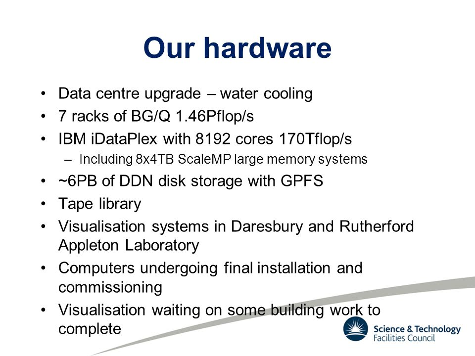 Our hardware Data centre upgrade – water cooling 7 racks of BG/Q 1.46Pflop/s IBM iDataPlex with 8192 cores 170Tflop/s –Including 8x4TB ScaleMP large memory systems ~6PB of DDN disk storage with GPFS Tape library Visualisation systems in Daresbury and Rutherford Appleton Laboratory Computers undergoing final installation and commissioning Visualisation waiting on some building work to complete