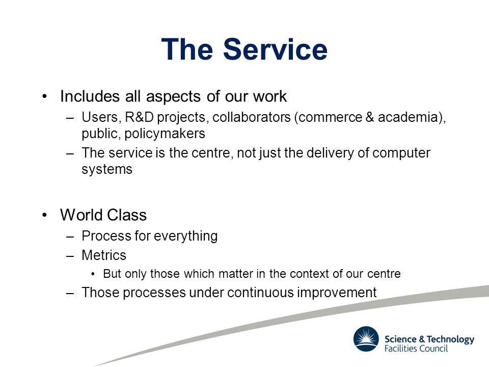 The Service Includes all aspects of our work –Users, R&D projects, collaborators (commerce & academia), public, policymakers –The service is the centre, not just the delivery of computer systems World Class –Process for everything –Metrics But only those which matter in the context of our centre –Those processes under continuous improvement