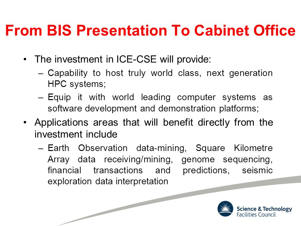 The investment in ICE-CSE will provide: –Capability to host truly world class, next generation HPC systems; –Equip it with world leading computer systems as software development and demonstration platforms; Applications areas that will benefit directly from the investment include –Earth Observation data-mining, Square Kilometre Array data receiving/mining, genome sequencing, financial transactions and predictions, seismic exploration data interpretation From BIS Presentation To Cabinet Office