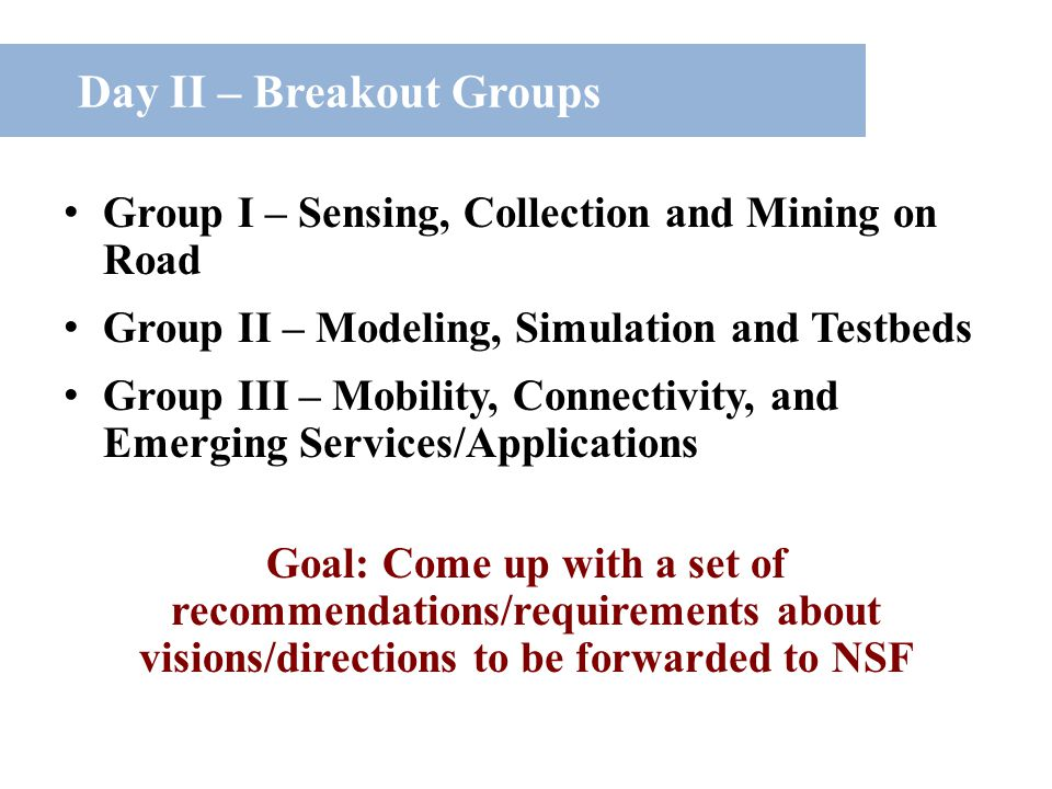 Day II – Breakout Groups Group I – Sensing, Collection and Mining on Road Group II – Modeling, Simulation and Testbeds Group III – Mobility, Connectivity, and Emerging Services/Applications Goal: Come up with a set of recommendations/requirements about visions/directions to be forwarded to NSF