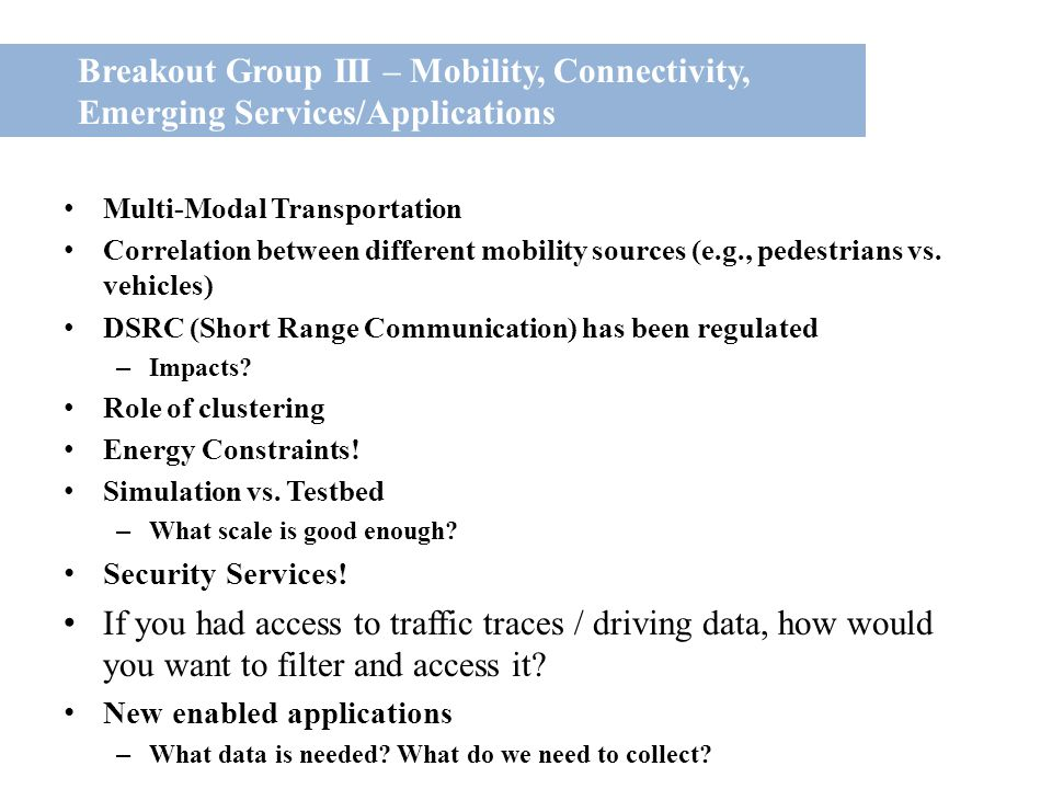 Breakout Group III – Mobility, Connectivity, Emerging Services/Applications Multi-Modal Transportation Correlation between different mobility sources (e.g., pedestrians vs.