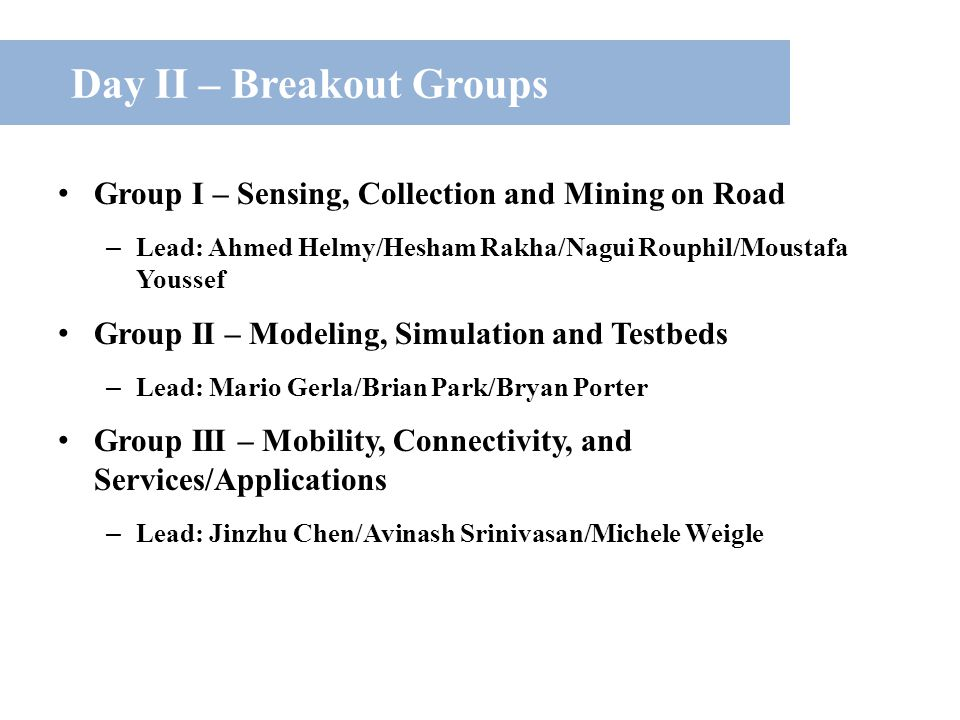 Day II – Breakout Groups Group I – Sensing, Collection and Mining on Road – Lead: Ahmed Helmy/Hesham Rakha/Nagui Rouphil/Moustafa Youssef Group II – Modeling, Simulation and Testbeds – Lead: Mario Gerla/Brian Park/Bryan Porter Group III – Mobility, Connectivity, and Services/Applications – Lead: Jinzhu Chen/Avinash Srinivasan/Michele Weigle