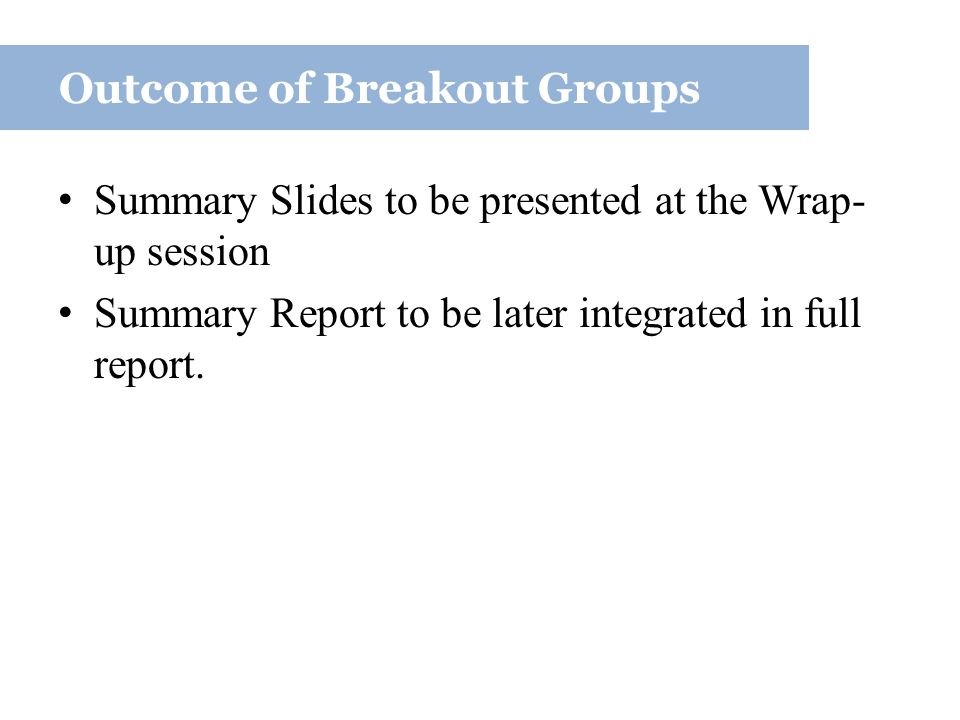 Summary Slides to be presented at the Wrap- up session Summary Report to be later integrated in full report.