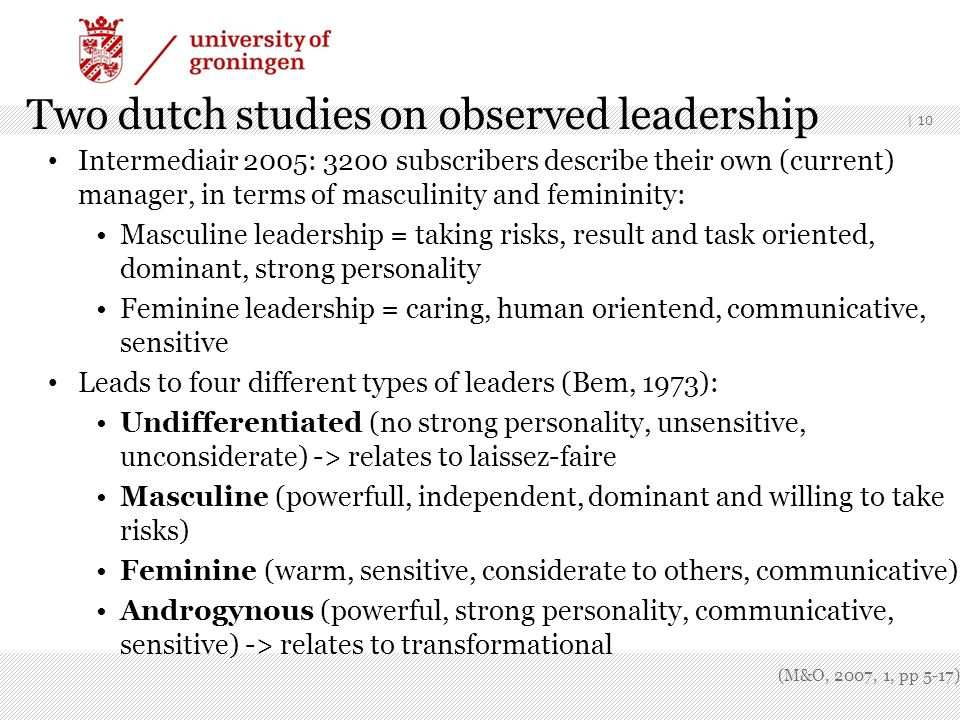 | 10 Two dutch studies on observed leadership Intermediair 2005: 3200 subscribers describe their own (current) manager, in terms of masculinity and femininity: Masculine leadership = taking risks, result and task oriented, dominant, strong personality Feminine leadership = caring, human orientend, communicative, sensitive Leads to four different types of leaders (Bem, 1973): Undifferentiated (no strong personality, unsensitive, unconsiderate) -> relates to laissez-faire Masculine (powerfull, independent, dominant and willing to take risks) Feminine (warm, sensitive, considerate to others, communicative) Androgynous (powerful, strong personality, communicative, sensitive) -> relates to transformational (M&O, 2007, 1, pp 5-17)