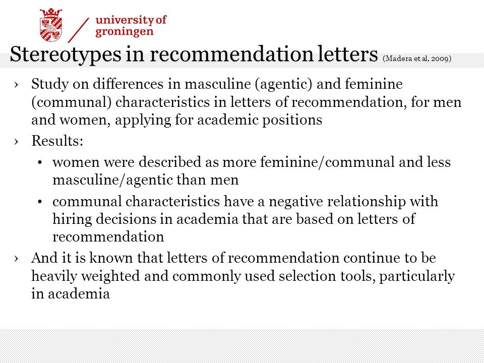 Stereotypes in recommendation letters (Madera et al, 2009) ›Study on differences in masculine (agentic) and feminine (communal) characteristics in letters of recommendation, for men and women, applying for academic positions ›Results: women were described as more feminine/communal and less masculine/agentic than men communal characteristics have a negative relationship with hiring decisions in academia that are based on letters of recommendation ›And it is known that letters of recommendation continue to be heavily weighted and commonly used selection tools, particularly in academia