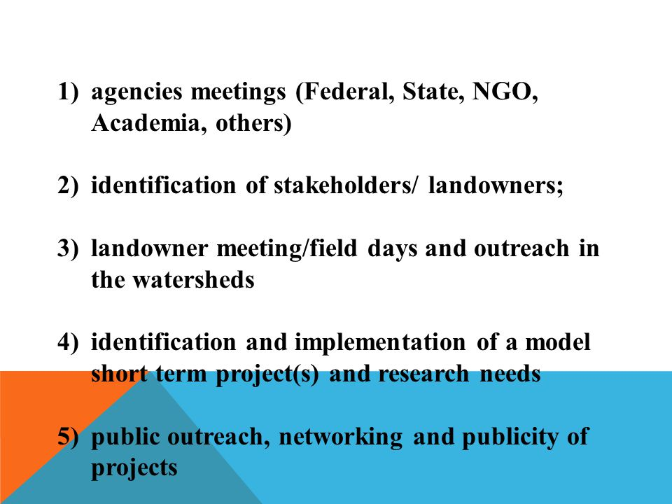 1)agencies meetings (Federal, State, NGO, Academia, others) 2)identification of stakeholders/ landowners; 3)landowner meeting/field days and outreach in the watersheds 4)identification and implementation of a model short term project(s) and research needs 5)public outreach, networking and publicity of projects
