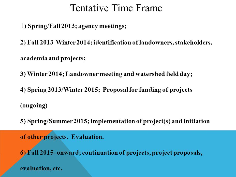 Tentative Time Frame 1 ) Spring/Fall 2013; agency meetings; 2) Fall 2013-Winter 2014; identification of landowners, stakeholders, academia and projects; 3) Winter 2014; Landowner meeting and watershed field day; 4) Spring 2013/Winter 2015; Proposal for funding of projects (ongoing) 5) Spring/Summer 2015; implementation of project(s) and initiation of other projects.