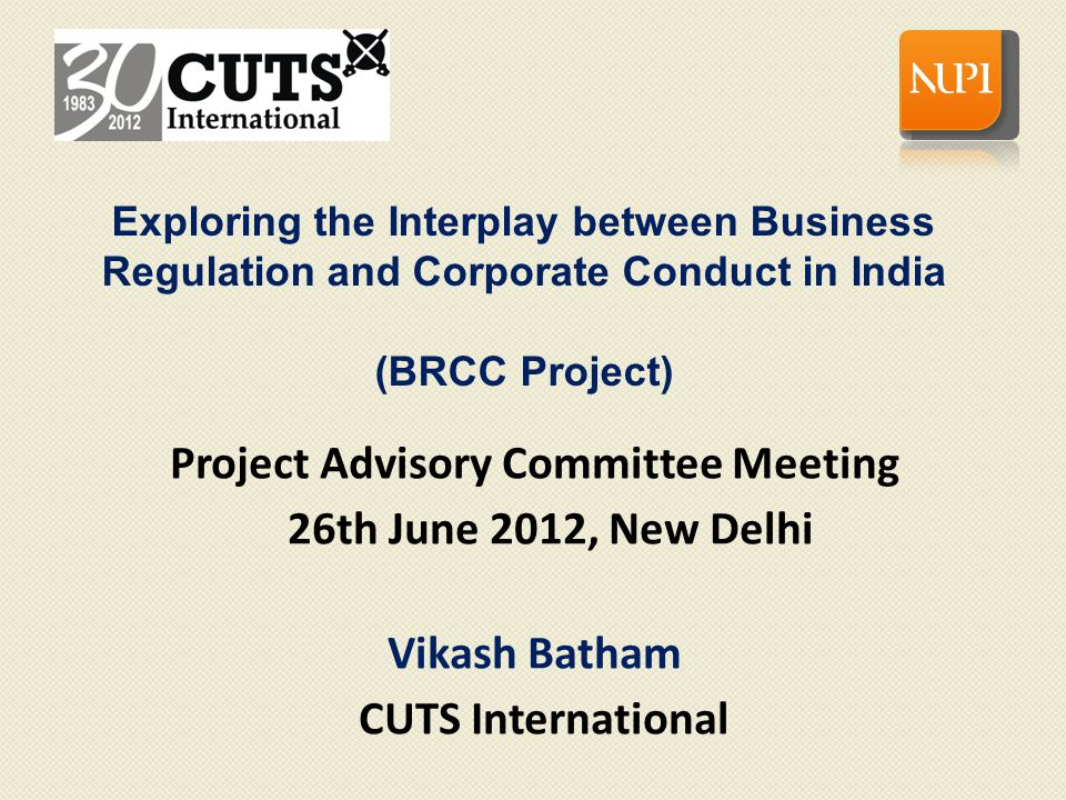 BRCC Project – Brief Overview Implementers: Consumer Unity & Trust Society (CUTS International) Norwegian Institute of International Affairs (NUPI) Duration: April 2011 to December 2012 Thrust: identifying the regulatory and operational constraints faced by businesses in select sectors in India and analysing the factors for promoting responsible behaviour in these sectors 2