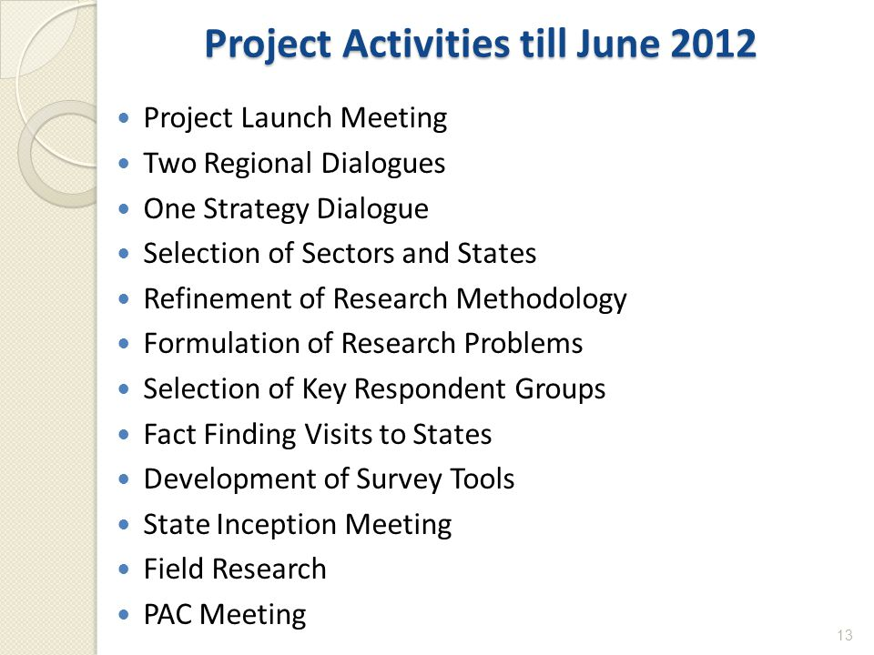 Project Activities till June 2012 Project Launch Meeting Two Regional Dialogues One Strategy Dialogue Selection of Sectors and States Refinement of Research Methodology Formulation of Research Problems Selection of Key Respondent Groups Fact Finding Visits to States Development of Survey Tools State Inception Meeting Field Research PAC Meeting 13