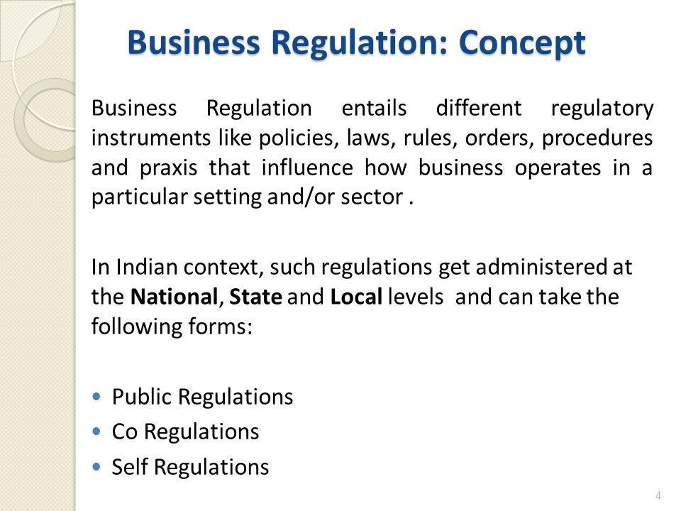 Business Regulation: Concept Business Regulation entails different regulatory instruments like policies, laws, rules, orders, procedures and praxis that influence how business operates in a particular setting and/or sector.
