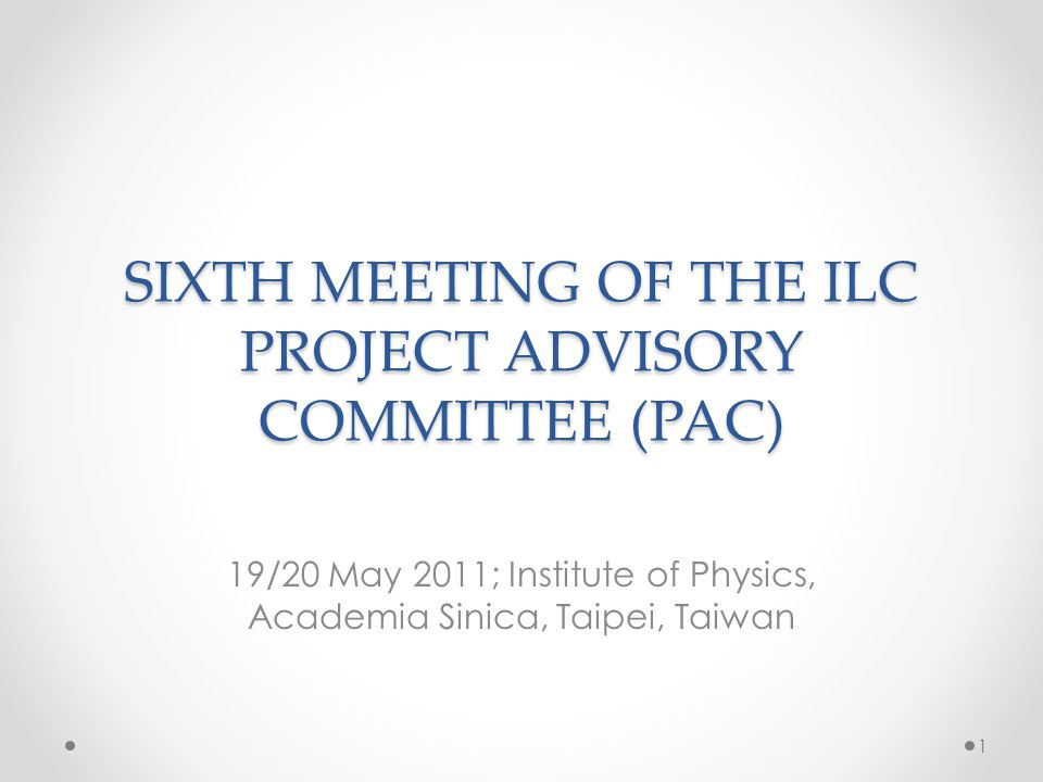 SIXTH MEETING OF THE ILC PROJECT ADVISORY COMMITTEE (PAC) 19/20 May 2011; Institute of Physics, Academia Sinica, Taipei, Taiwan 1