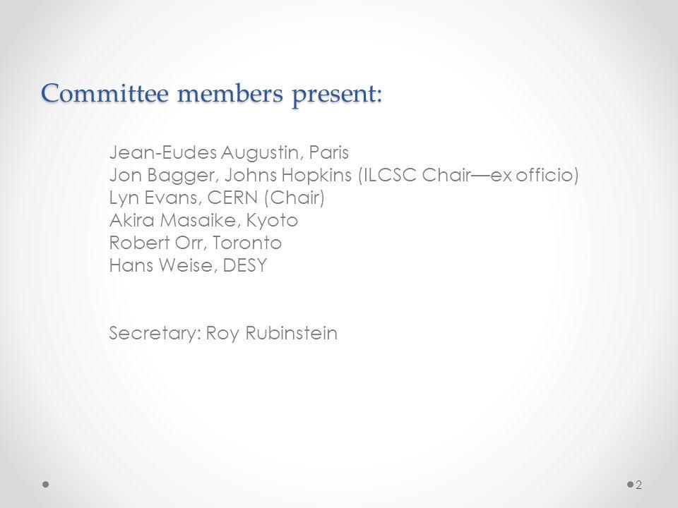 Committee members present: Jean-Eudes Augustin, Paris Jon Bagger, Johns Hopkins (ILCSC Chair—ex officio) Lyn Evans, CERN (Chair) Akira Masaike, Kyoto Robert Orr, Toronto Hans Weise, DESY Secretary: Roy Rubinstein 2