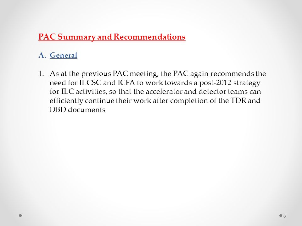 PAC Summary and Recommendations A.General 1.As at the previous PAC meeting, the PAC again recommends the need for ILCSC and ICFA to work towards a post-2012 strategy for ILC activities, so that the accelerator and detector teams can efficiently continue their work after completion of the TDR and DBD documents 5