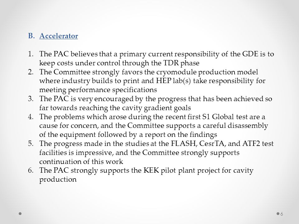 B.Accelerator 1.The PAC believes that a primary current responsibility of the GDE is to keep costs under control through the TDR phase 2.The Committee strongly favors the cryomodule production model where industry builds to print and HEP lab(s) take responsibility for meeting performance specifications 3.The PAC is very encouraged by the progress that has been achieved so far towards reaching the cavity gradient goals 4.The problems which arose during the recent first S1 Global test are a cause for concern, and the Committee supports a careful disassembly of the equipment followed by a report on the findings 5.The progress made in the studies at the FLASH, CesrTA, and ATF2 test facilities is impressive, and the Committee strongly supports continuation of this work 6.The PAC strongly supports the KEK pilot plant project for cavity production 6