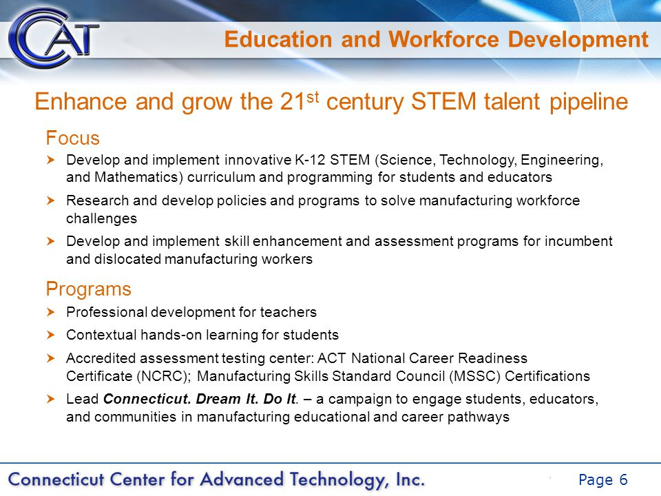 DRAFT Page 6 Education and Workforce Development Focus Programs  Develop and implement innovative K-12 STEM (Science, Technology, Engineering, and Mathematics) curriculum and programming for students and educators  Research and develop policies and programs to solve manufacturing workforce challenges  Develop and implement skill enhancement and assessment programs for incumbent and dislocated manufacturing workers Enhance and grow the 21 st century STEM talent pipeline  Professional development for teachers  Contextual hands-on learning for students  Accredited assessment testing center: ACT National Career Readiness Certificate (NCRC); Manufacturing Skills Standard Council (MSSC) Certifications  Lead Connecticut.